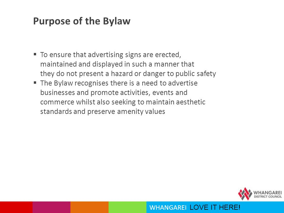 WHANGAREI LOVE IT HERE! Purpose of the Bylaw  To ensure that advertising signs are erected, maintained and displayed in such a manner that they do no