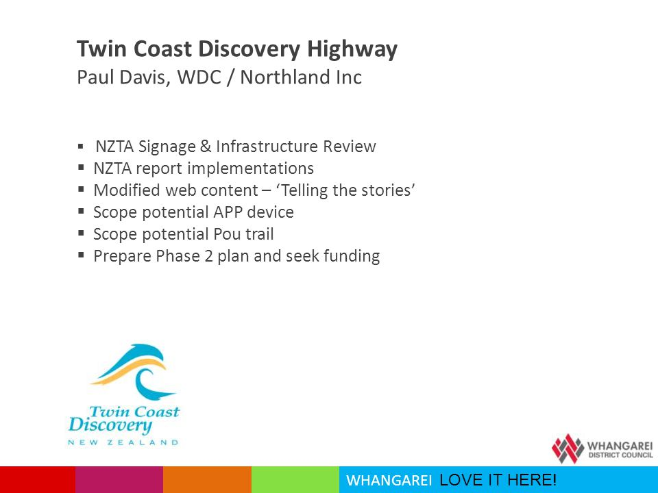 WHANGAREI LOVE IT HERE! Twin Coast Discovery Highway Paul Davis, WDC / Northland Inc  NZTA Signage & Infrastructure Review  NZTA report implementati