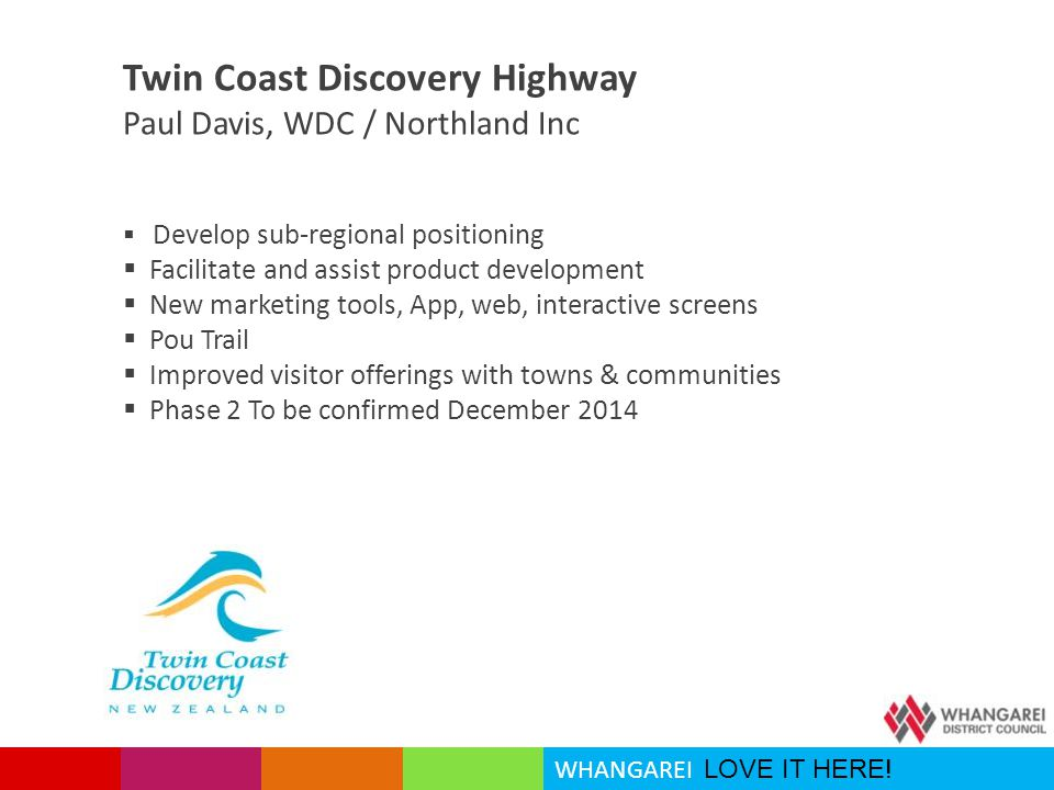 WHANGAREI LOVE IT HERE! Twin Coast Discovery Highway Paul Davis, WDC / Northland Inc  Develop sub-regional positioning  Facilitate and assist produc
