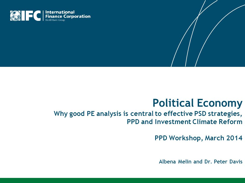 Political Economy Why good PE analysis is central to effective PSD strategies, PPD and Investment Climate Reform PPD Workshop, March 2014 Albena Melin and Dr.