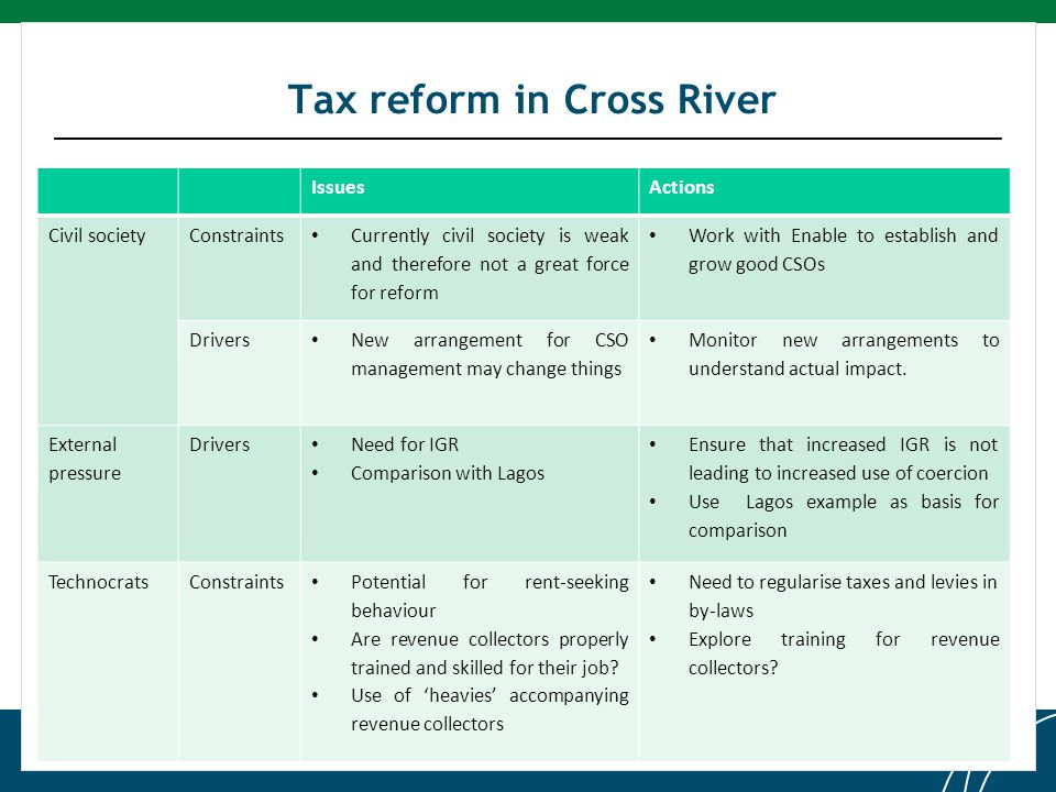 Click to edit Master title style Tax reform in Cross River IssuesActions Civil societyConstraints Currently civil society is weak and therefore not a great force for reform Work with Enable to establish and grow good CSOs Drivers New arrangement for CSO management may change things Monitor new arrangements to understand actual impact.