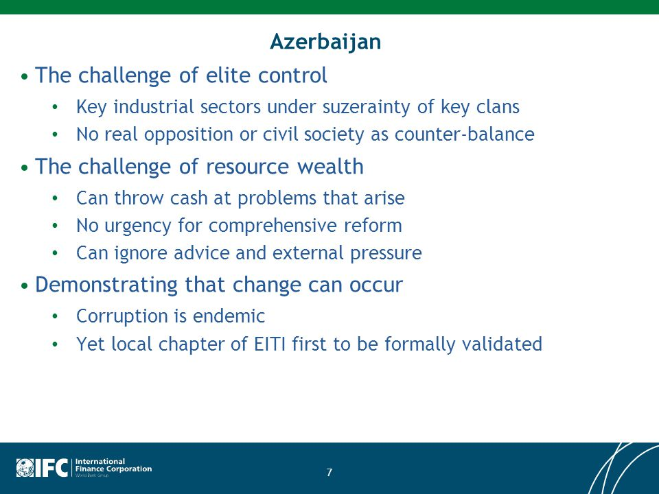 Azerbaijan The challenge of elite control Key industrial sectors under suzerainty of key clans No real opposition or civil society as counter-balance The challenge of resource wealth Can throw cash at problems that arise No urgency for comprehensive reform Can ignore advice and external pressure Demonstrating that change can occur Corruption is endemic Yet local chapter of EITI first to be formally validated 7