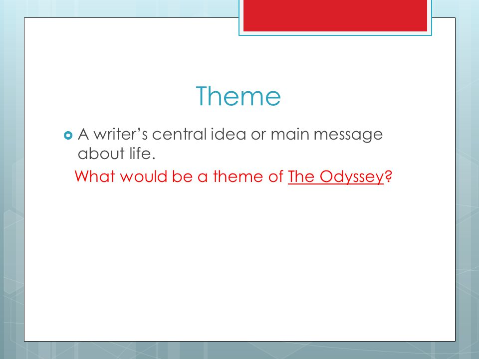 Theme  A writer's central idea or main message about life. What would be a theme of The Odyssey?