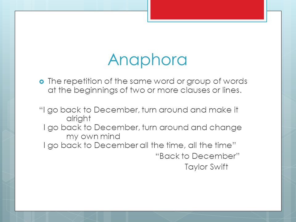 """Anaphora  The repetition of the same word or group of words at the beginnings of two or more clauses or lines. """"I go back to December, turn around an"""
