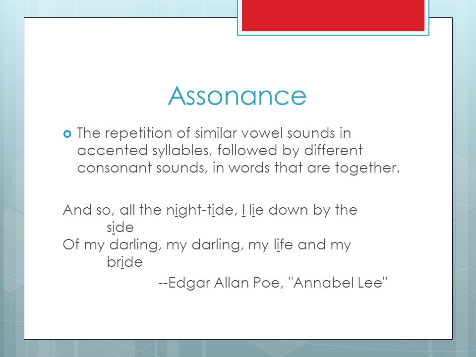 Assonance  The repetition of similar vowel sounds in accented syllables, followed by different consonant sounds, in words that are together. And so,