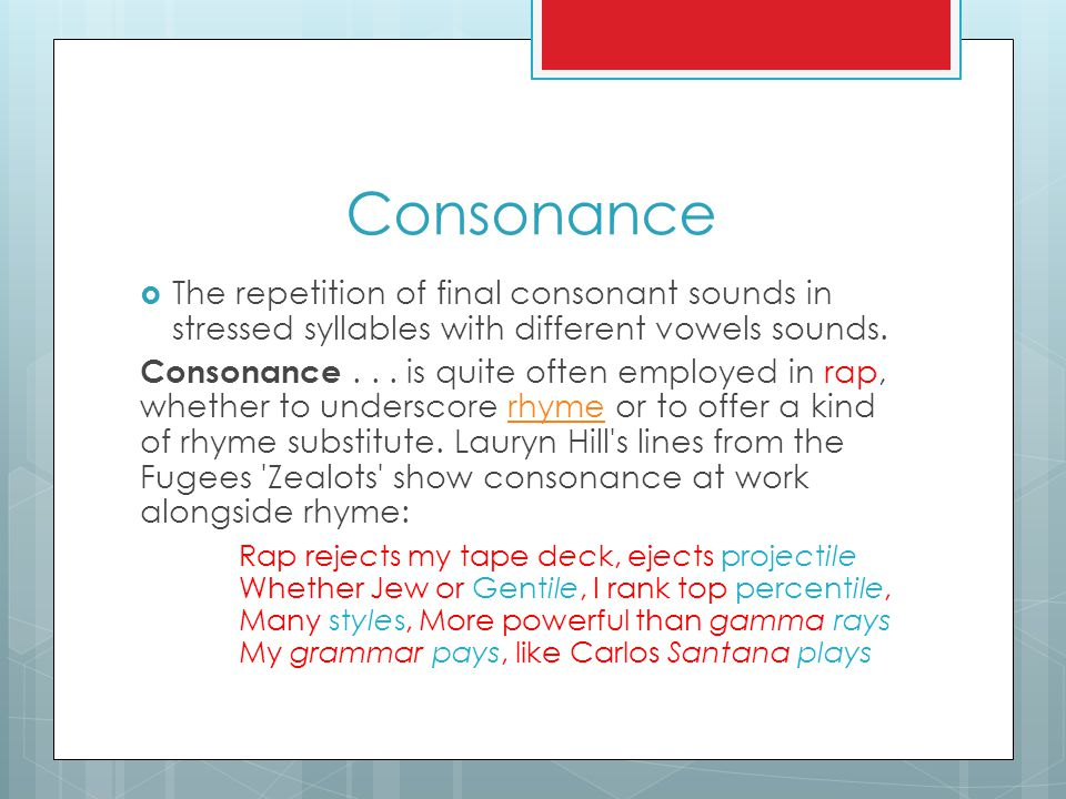 Consonance  The repetition of final consonant sounds in stressed syllables with different vowels sounds. Consonance... is quite often employed in rap