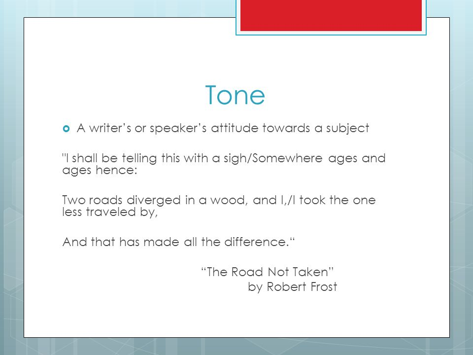 Tone  A writer's or speaker's attitude towards a subject