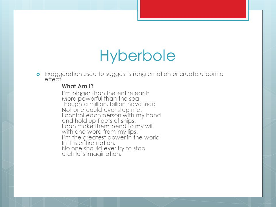 Hyberbole  Exaggeration used to suggest strong emotion or create a comic effect.