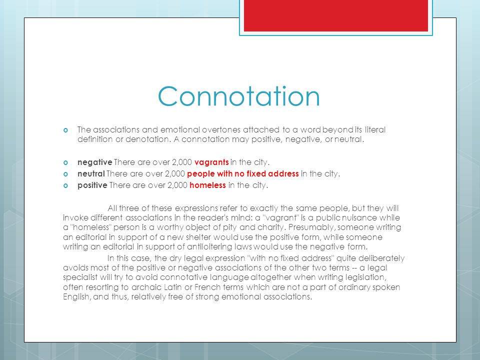 Connotation  The associations and emotional overtones attached to a word beyond its literal definition or denotation. A connotation may positive, neg