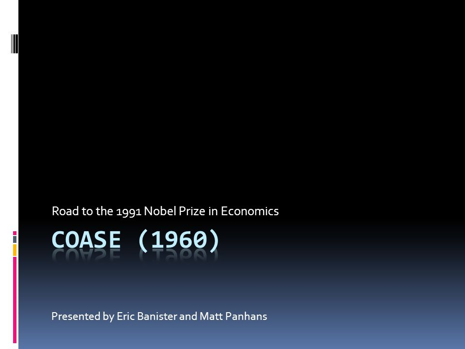 Road to the 1991 Nobel Prize in Economics Presented by Eric Banister and Matt Panhans