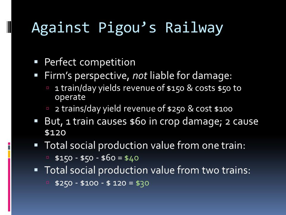 Against Pigou's Railway  Perfect competition  Firm's perspective, not liable for damage:  1 train/day yields revenue of $150 & costs $50 to operate  2 trains/day yield revenue of $250 & cost $100  But, 1 train causes $60 in crop damage; 2 cause $120  Total social production value from one train:  $150 - $50 - $60 = $40  Total social production value from two trains:  $250 - $100 - $ 120 = $30