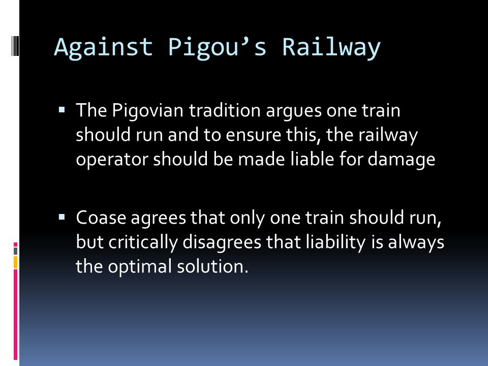 Against Pigou's Railway  The Pigovian tradition argues one train should run and to ensure this, the railway operator should be made liable for damage  Coase agrees that only one train should run, but critically disagrees that liability is always the optimal solution.