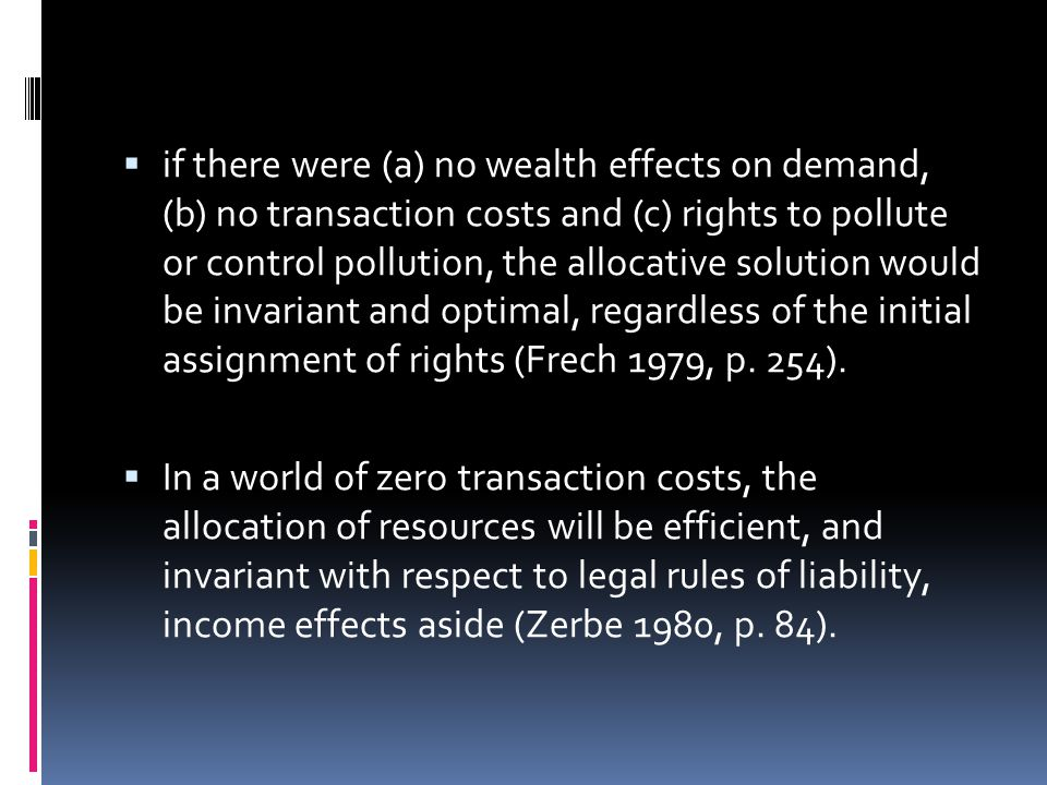  if there were (a) no wealth effects on demand, (b) no transaction costs and (c) rights to pollute or control pollution, the allocative solution would be invariant and optimal, regardless of the initial assignment of rights (Frech 1979, p.