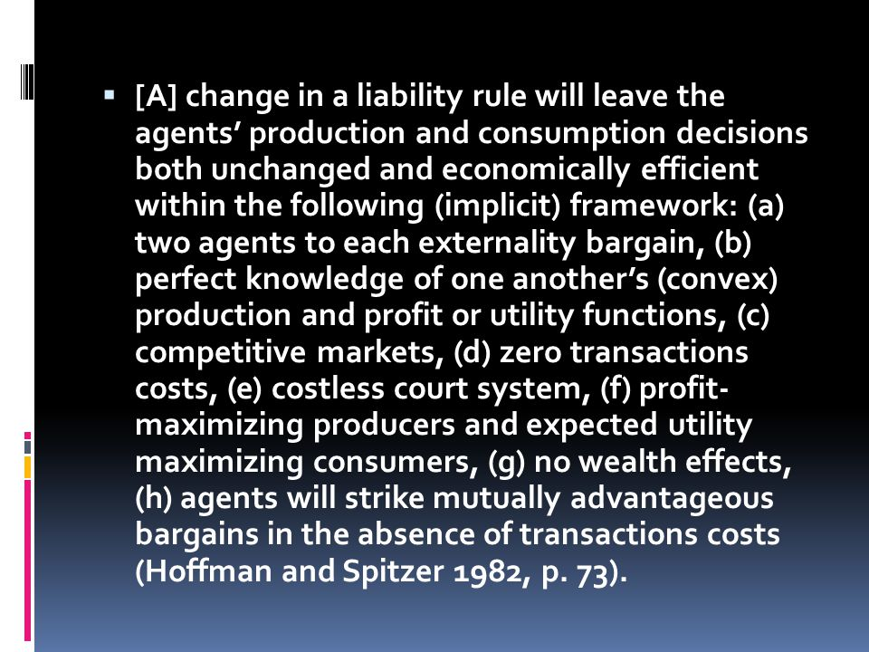  [A] change in a liability rule will leave the agents' production and consumption decisions both unchanged and economically efficient within the following (implicit) framework: (a) two agents to each externality bargain, (b) perfect knowledge of one another's (convex) production and profit or utility functions, (c) competitive markets, (d) zero transactions costs, (e) costless court system, (f) profit- maximizing producers and expected utility maximizing consumers, (g) no wealth effects, (h) agents will strike mutually advantageous bargains in the absence of transactions costs (Hoffman and Spitzer 1982, p.