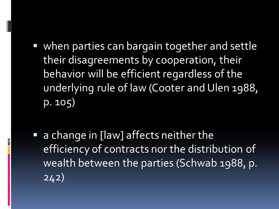  when parties can bargain together and settle their disagreements by cooperation, their behavior will be efficient regardless of the underlying rule of law (Cooter and Ulen 1988, p.