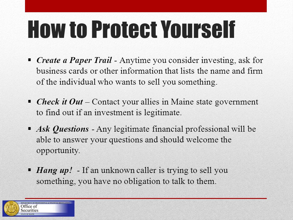 How to Protect Yourself  Create a Paper Trail - Anytime you consider investing, ask for business cards or other information that lists the name and firm of the individual who wants to sell you something.