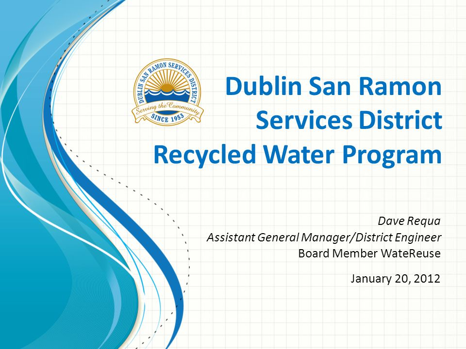Dublin San Ramon Services District Recycled Water Program Dave Requa Assistant General Manager/District Engineer Board Member WateReuse January 20, 2012