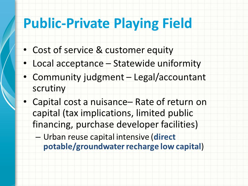Public-Private Playing Field Cost of service & customer equity Local acceptance – Statewide uniformity Community judgment – Legal/accountant scrutiny Capital cost a nuisance– Rate of return on capital (tax implications, limited public financing, purchase developer facilities) – Urban reuse capital intensive (direct potable/groundwater recharge low capital)