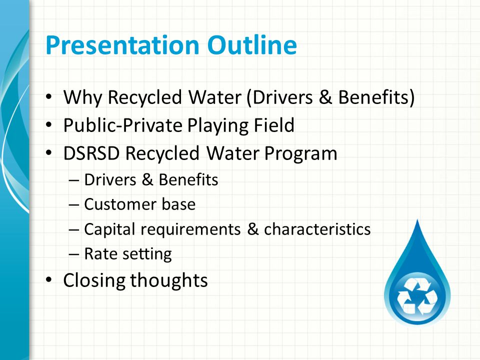 Presentation Outline Why Recycled Water (Drivers & Benefits) Public-Private Playing Field DSRSD Recycled Water Program – Drivers & Benefits – Customer base – Capital requirements & characteristics – Rate setting Closing thoughts