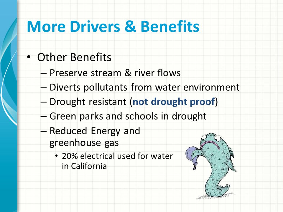 More Drivers & Benefits Other Benefits – Preserve stream & river flows – Diverts pollutants from water environment – Drought resistant (not drought proof) – Green parks and schools in drought – Reduced Energy and greenhouse gas 20% electrical used for water in California