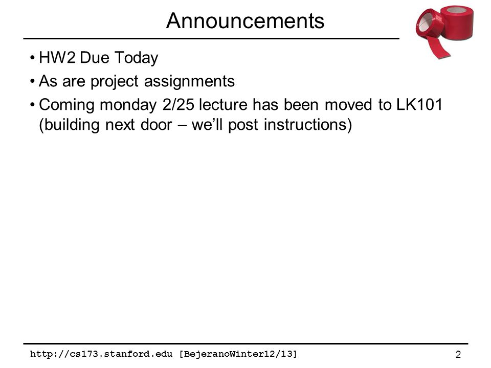 http://cs173.stanford.edu [BejeranoWinter12/13] 2 Announcements HW2 Due Today As are project assignments Coming monday 2/25 lecture has been moved to LK101 (building next door – we'll post instructions)