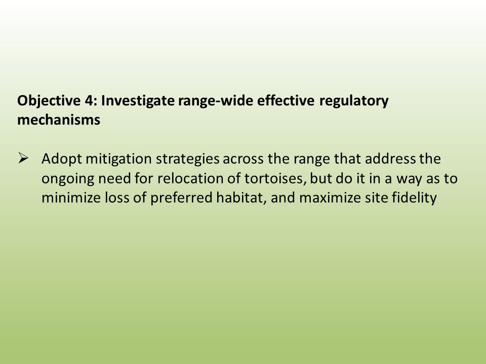 Objective 4: Investigate range-wide effective regulatory mechanisms  Adopt mitigation strategies across the range that address the ongoing need for relocation of tortoises, but do it in a way as to minimize loss of preferred habitat, and maximize site fidelity