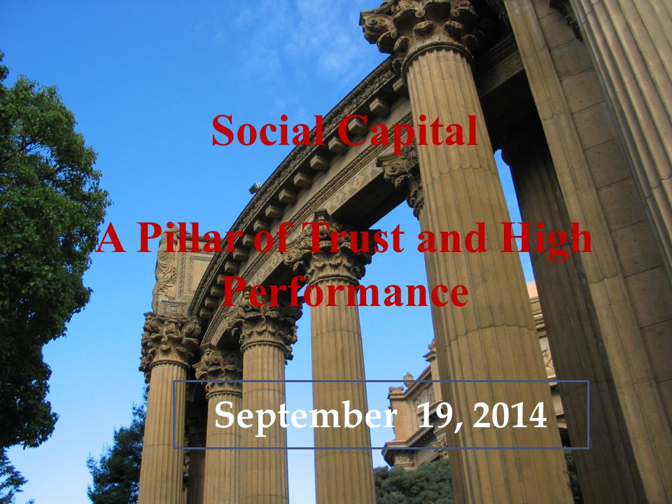 Social Capital A Pillar of Trust and High Performance September 19, 2014