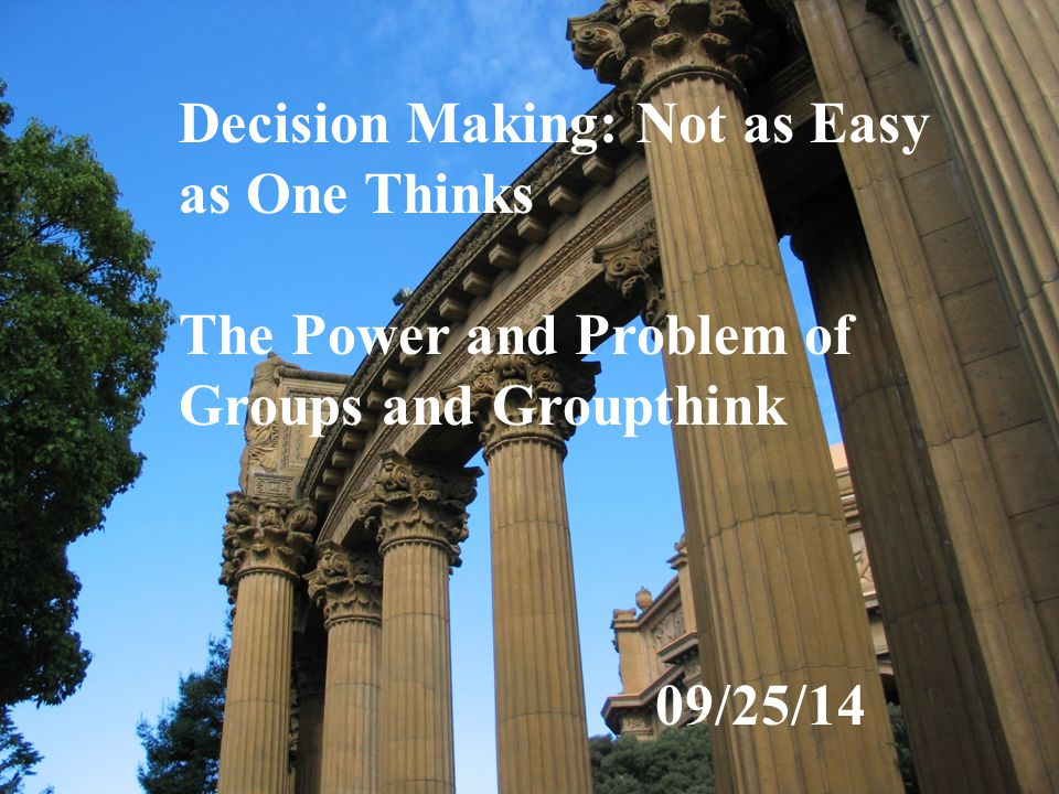 Decision Making: Not as Easy as One Thinks The Power and Problem of Groups and Groupthink 09/25/14
