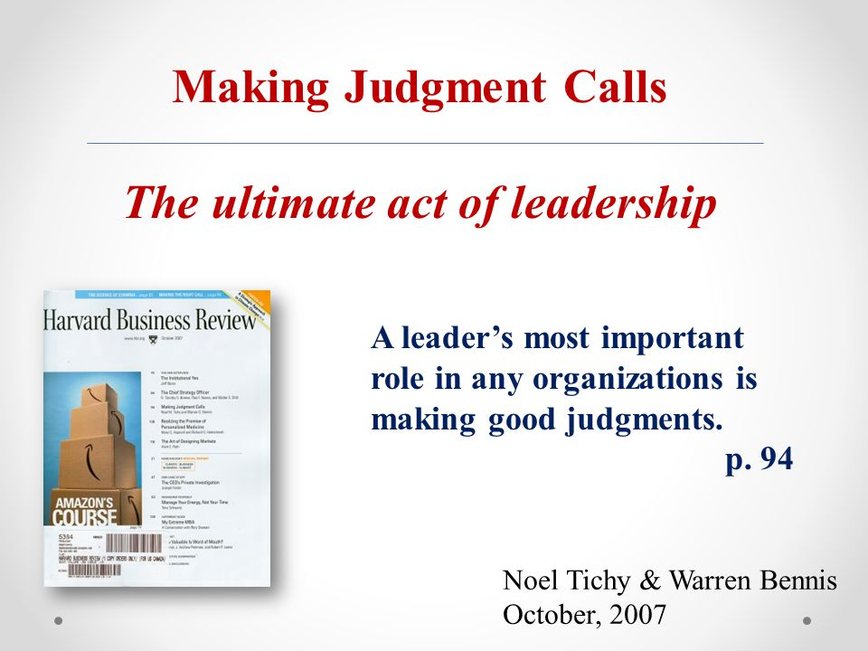 Noel Tichy & Warren Bennis October, 2007 Making Judgment Calls The ultimate act of leadership A leader's most important role in any organizations is making good judgments.
