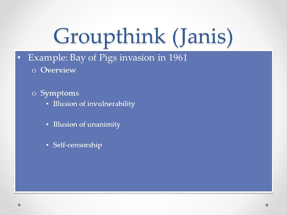 Groupthink (Janis) Example: Bay of Pigs invasion in 1961 o Overview o Symptoms Illusion of invulnerability Illusion of unanimity Self-censorship Example: Bay of Pigs invasion in 1961 o Overview o Symptoms Illusion of invulnerability Illusion of unanimity Self-censorship