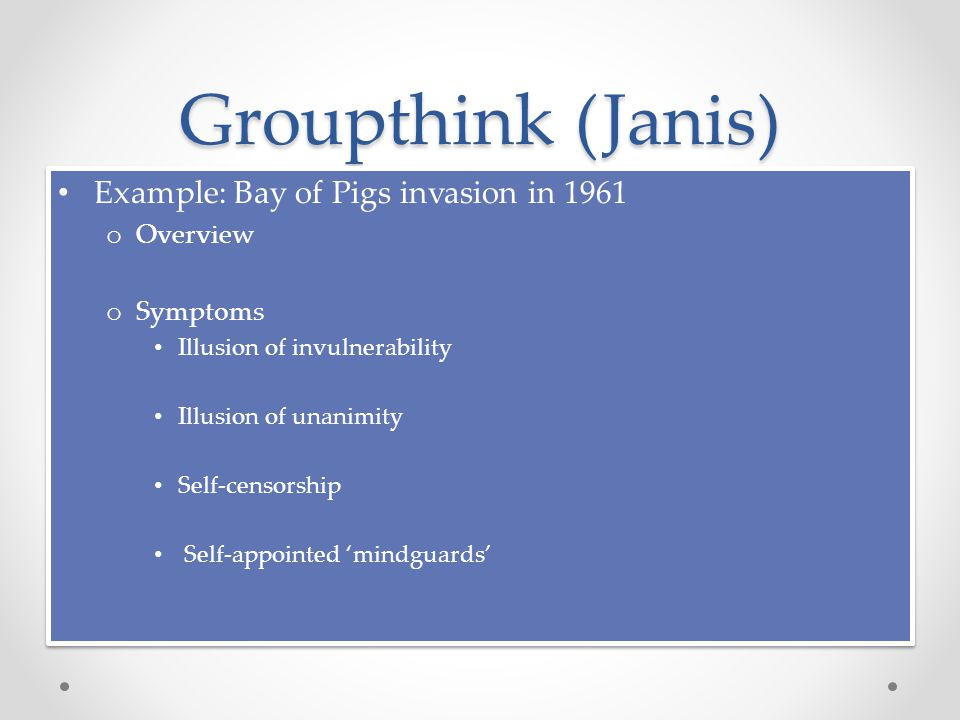 Groupthink (Janis) Example: Bay of Pigs invasion in 1961 o Overview o Symptoms Illusion of invulnerability Illusion of unanimity Self-censorship Self-appointed 'mindguards' Example: Bay of Pigs invasion in 1961 o Overview o Symptoms Illusion of invulnerability Illusion of unanimity Self-censorship Self-appointed 'mindguards'