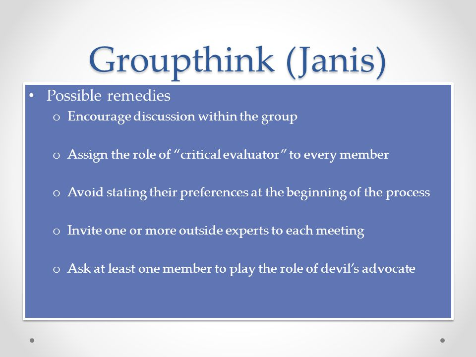Groupthink (Janis) Possible remedies o Encourage discussion within the group o Assign the role of critical evaluator to every member o Avoid stating their preferences at the beginning of the process o Invite one or more outside experts to each meeting o Ask at least one member to play the role of devil's advocate Possible remedies o Encourage discussion within the group o Assign the role of critical evaluator to every member o Avoid stating their preferences at the beginning of the process o Invite one or more outside experts to each meeting o Ask at least one member to play the role of devil's advocate
