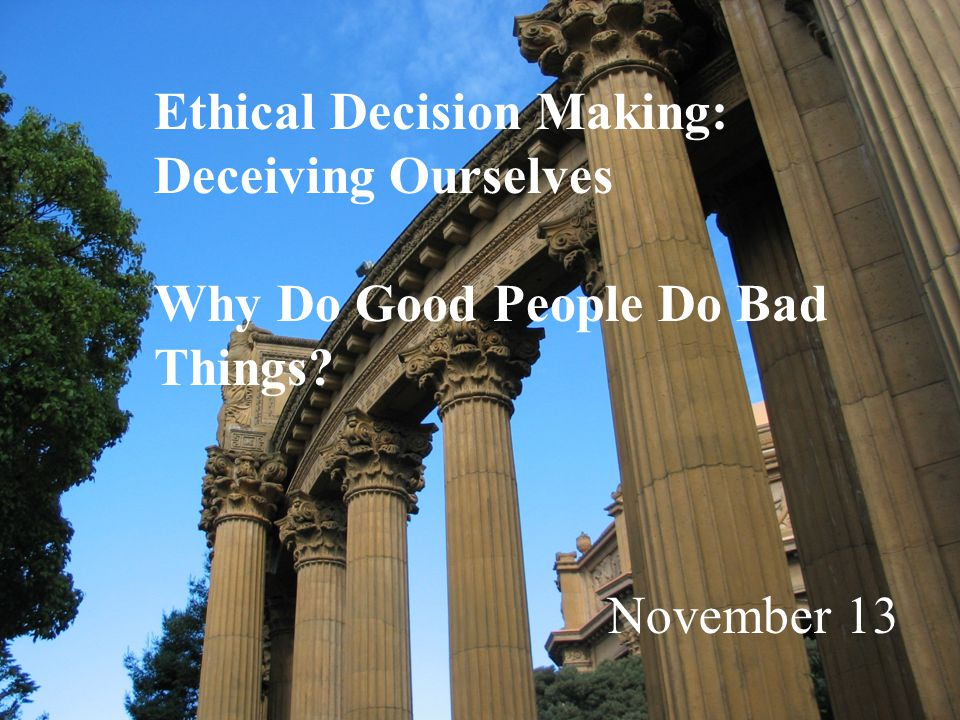 Ethical Decision Making: Deceiving Ourselves Why Do Good People Do Bad Things November 13