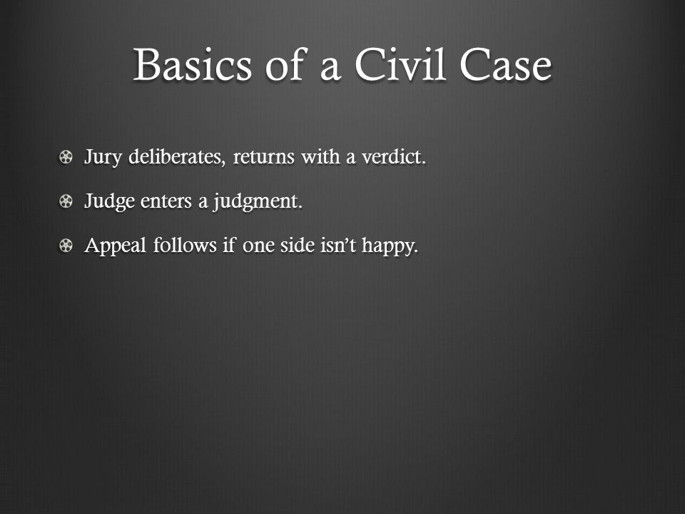 Basics of a Civil Case Jury deliberates, returns with a verdict. Judge enters a judgment. Appeal follows if one side isn't happy.