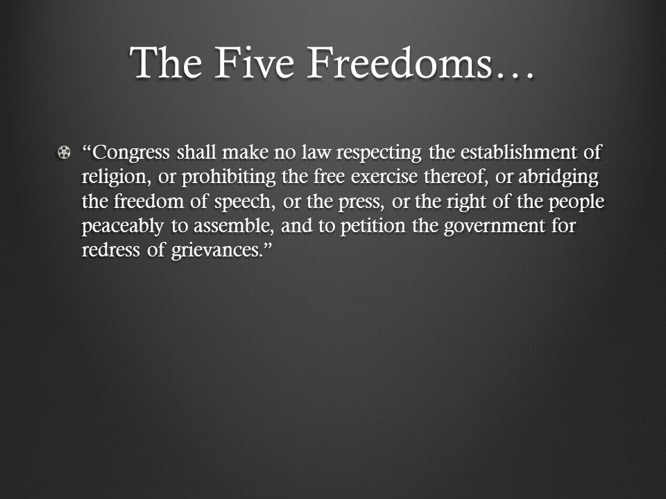 The Five Freedoms… Congress shall make no law respecting the establishment of religion, or prohibiting the free exercise thereof, or abridging the freedom of speech, or the press, or the right of the people peaceably to assemble, and to petition the government for redress of grievances.