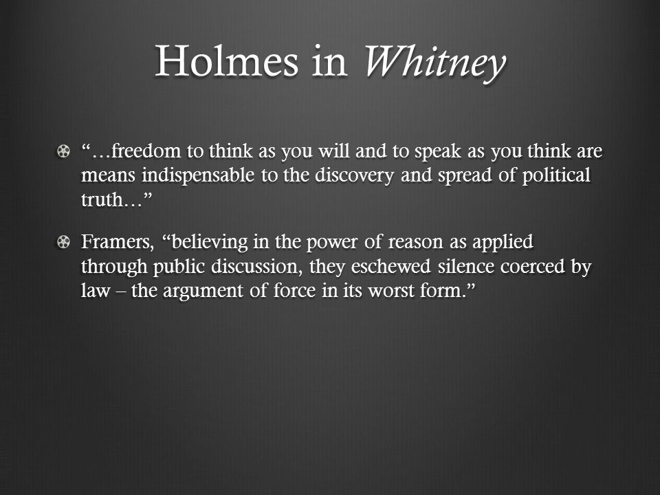 Holmes in Whitney …freedom to think as you will and to speak as you think are means indispensable to the discovery and spread of political truth… Framers, believing in the power of reason as applied through public discussion, they eschewed silence coerced by law – the argument of force in its worst form.