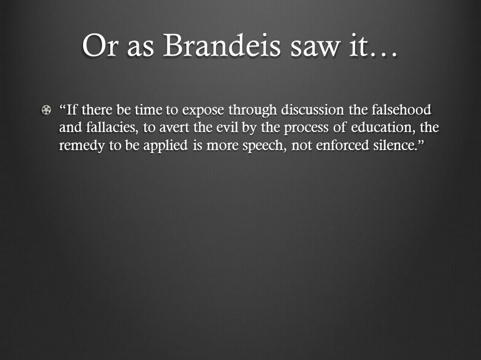 Or as Brandeis saw it… If there be time to expose through discussion the falsehood and fallacies, to avert the evil by the process of education, the remedy to be applied is more speech, not enforced silence.