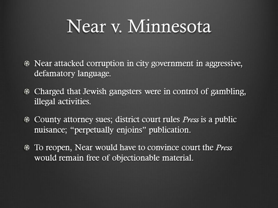 Near v. Minnesota Near attacked corruption in city government in aggressive, defamatory language. Charged that Jewish gangsters were in control of gam