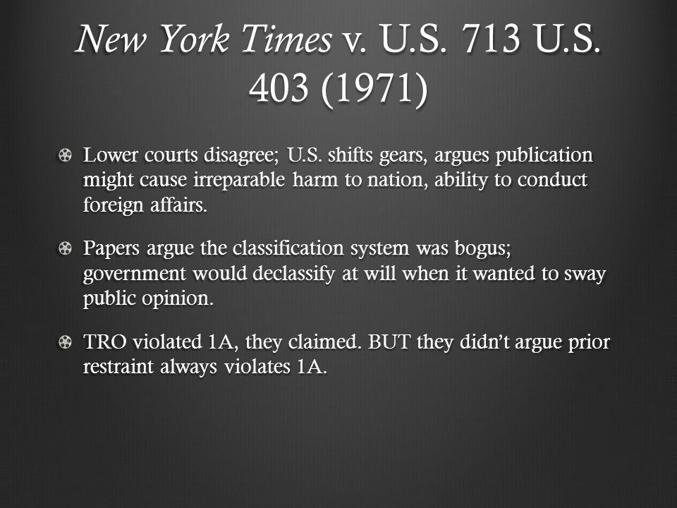 New York Times v. U.S. 713 U.S. 403 (1971) Lower courts disagree; U.S. shifts gears, argues publication might cause irreparable harm to nation, abilit