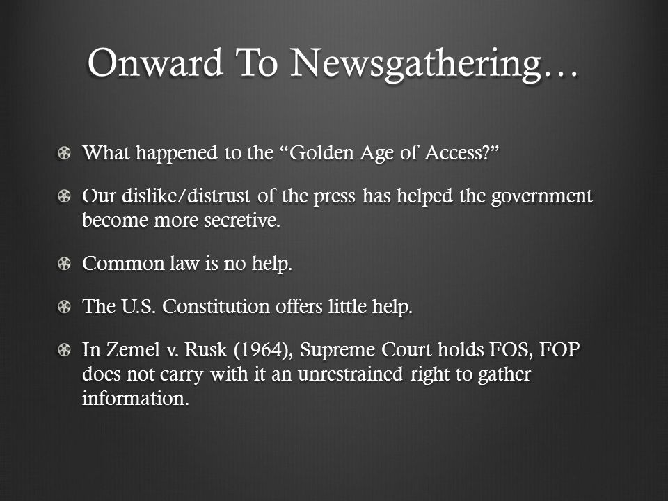 Onward To Newsgathering… What happened to the Golden Age of Access Our dislike/distrust of the press has helped the government become more secretive.