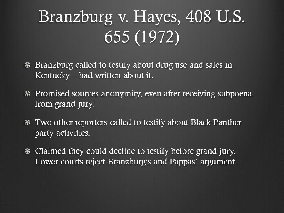 Branzburg v. Hayes, 408 U.S. 655 (1972) Branzburg called to testify about drug use and sales in Kentucky – had written about it. Promised sources anon