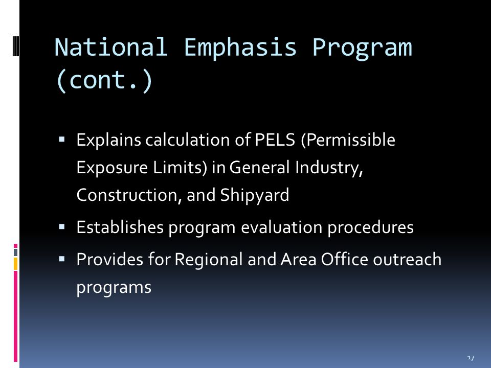 National Emphasis Program (cont.)  Explains calculation of PELS (Permissible Exposure Limits) in General Industry, Construction, and Shipyard  Establishes program evaluation procedures  Provides for Regional and Area Office outreach programs 17