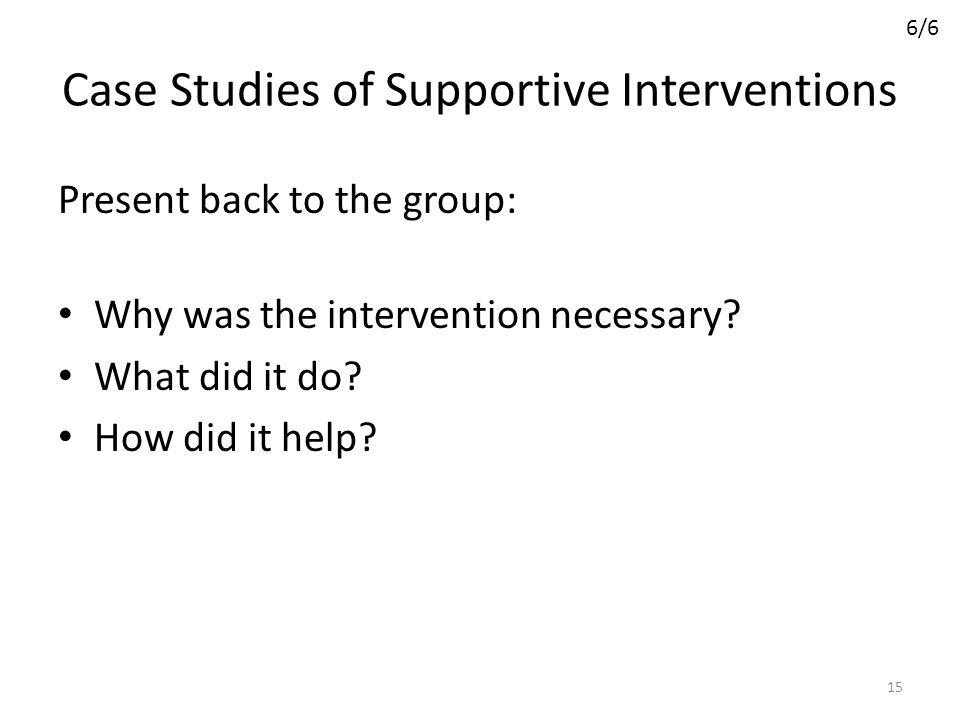 Case Studies of Supportive Interventions Present back to the group: Why was the intervention necessary? What did it do? How did it help? 15 6/6