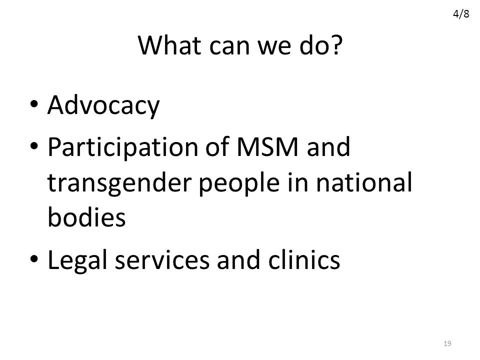 What can we do? Advocacy Participation of MSM and transgender people in national bodies Legal services and clinics 19 4/8