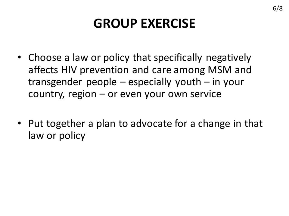 GROUP EXERCISE Choose a law or policy that specifically negatively affects HIV prevention and care among MSM and transgender people – especially youth