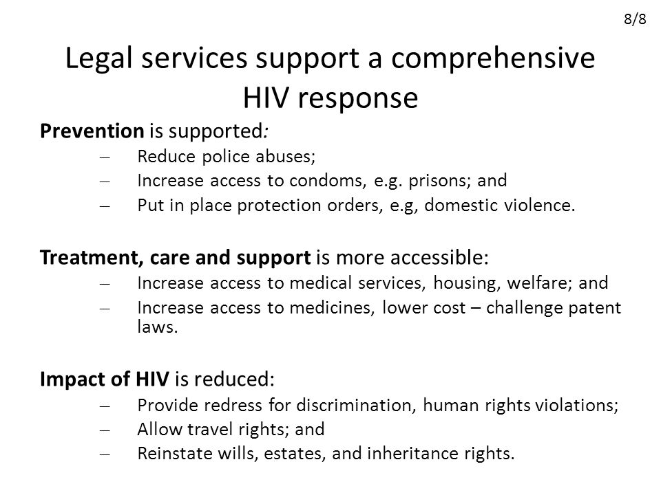 Legal services support a comprehensive HIV response Prevention is supported: – Reduce police abuses; – Increase access to condoms, e.g. prisons; and –