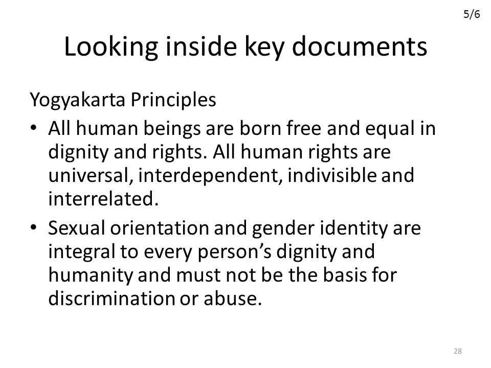 Looking inside key documents Yogyakarta Principles All human beings are born free and equal in dignity and rights. All human rights are universal, int