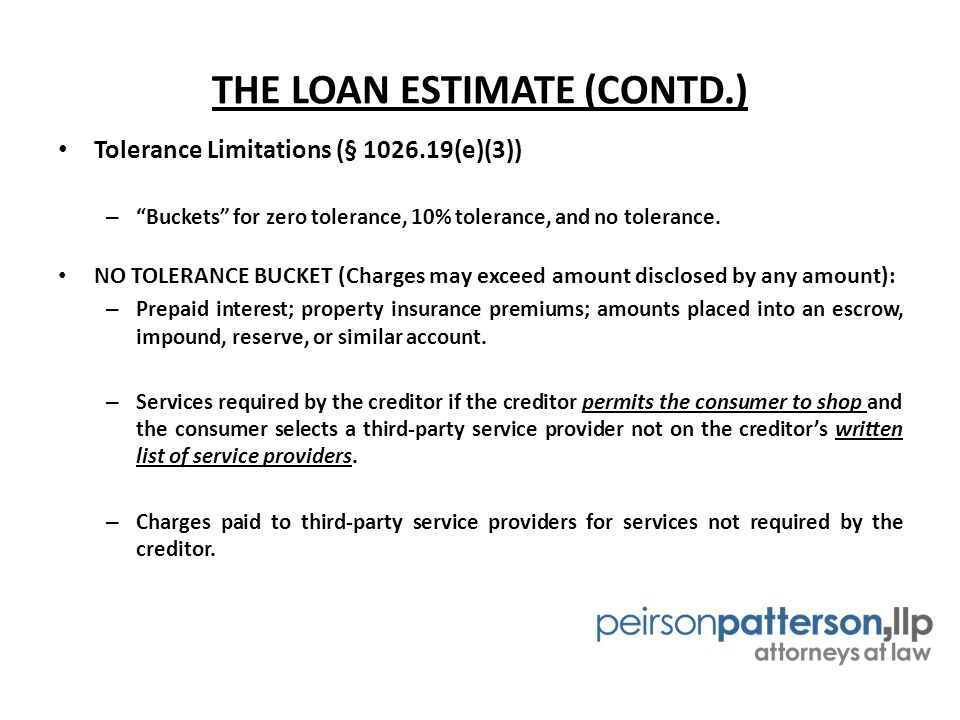 THE LOAN ESTIMATE (CONTD.) Tolerance Limitations (§ 1026.19(e)(3)) – Buckets for zero tolerance, 10% tolerance, and no tolerance.