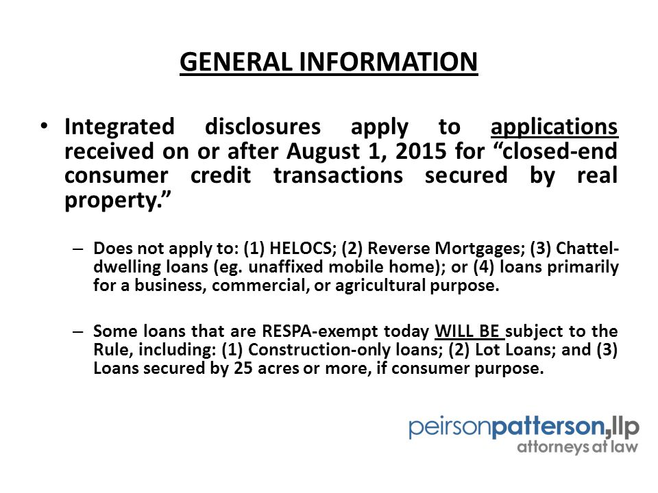GENERAL INFORMATION Integrated disclosures apply to applications received on or after August 1, 2015 for closed-end consumer credit transactions secured by real property. – Does not apply to: (1) HELOCS; (2) Reverse Mortgages; (3) Chattel- dwelling loans (eg.