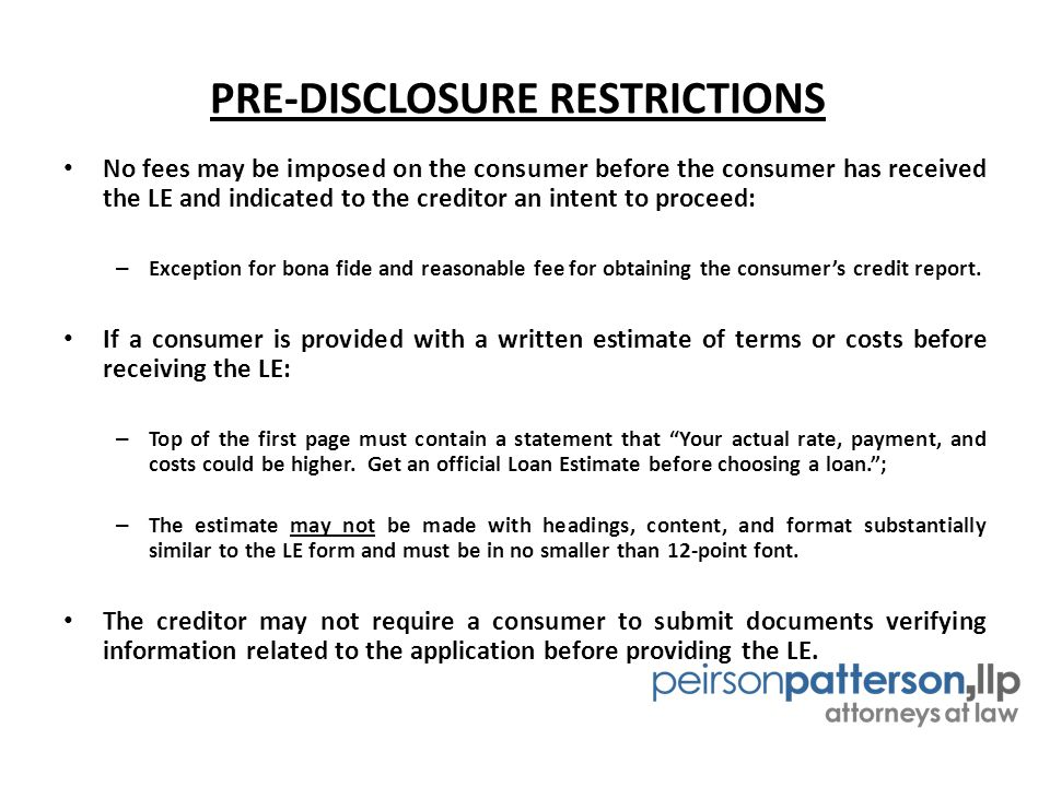 PRE-DISCLOSURE RESTRICTIONS No fees may be imposed on the consumer before the consumer has received the LE and indicated to the creditor an intent to proceed: – Exception for bona fide and reasonable fee for obtaining the consumer's credit report.